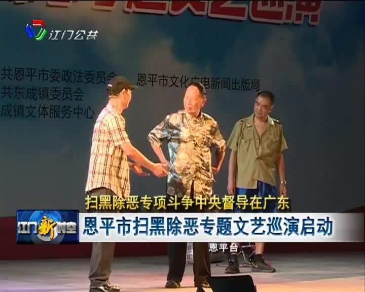 《扫黑除恶专项斗争中央督导在广东》恩平市扫黑除恶专题文艺巡演启动
