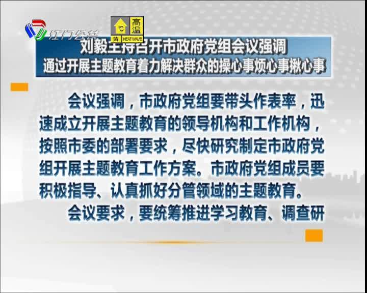 刘毅主持召开市政府党组会议强调  通过开展主题教育着力解决群众的操心事烦心事揪心事